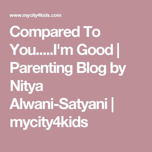 Compared To You.....I'm Good | Parenting Blog by Nitya Alwani-Satyani | mycity4kids