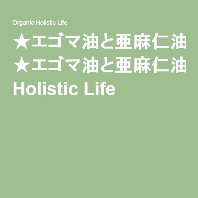★エゴマ油と亜麻仁油が健康に良くないことはアメリカでは常識 Organic Holistic Life