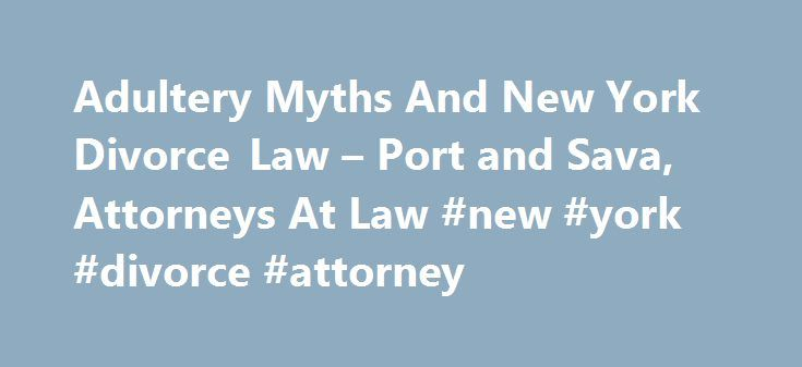 Adultery Myths And New York Divorce Law – Port and Sava, Attorneys At Law #new #york #divorce #attorney http://minnesota.remmont.com/adultery-myths-and-new-york-divorce-law-port-and-sava-attorneys-at-law-new-york-divorce-attorney/  # Before October 2010, when No Fault divorces became available, in order to get a divorce in New York, you had to prove marital fault. New York recognizes adultery as one ground to obtain a divorce. However, adultery, as a basis for divorce in New York is…
