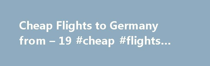 Cheap Flights to Germany from – 19 #cheap #flights #to #ibiza http://cheap.remmont.com/cheap-flights-to-germany-from-19-cheap-flights-to-ibiza/  #cheap flights to germany # Cheap Flights to Germany Germany overview When is the best time to book a flight to Germany? You'll struggle to find the cheap flights to Germany from May to late October as there are a lot of events and festivals. The weather is at its best and flight tickets are…