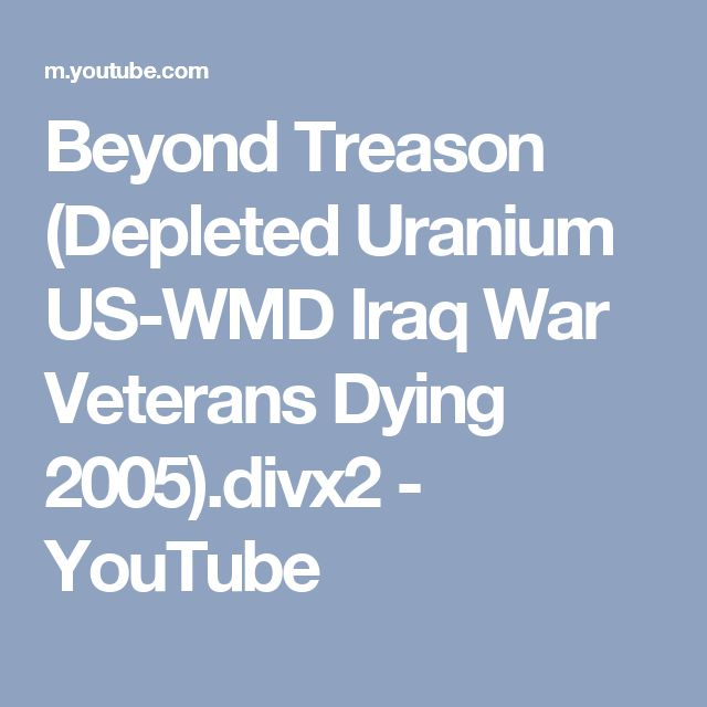 Beyond Treason (Depleted Uranium US-WMD Iraq War Veterans Dying 2005).divx2 - YouTube