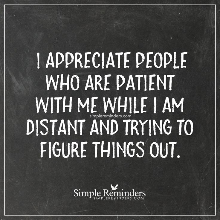 Appreciate people who are patient I appreciate people who are patient with me while I am distant and trying to figure things out. — Unknown Author