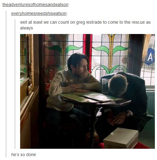 Somebody take Lestrade out of the oven, he is so done.