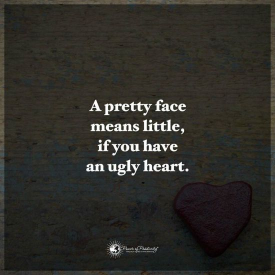 A Pretty face means little if you have an ugly heart.