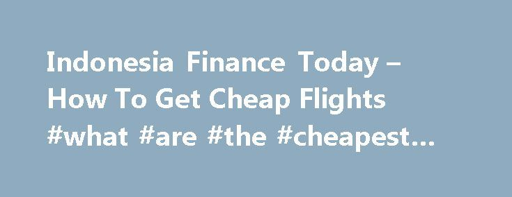 Indonesia Finance Today – How To Get Cheap Flights #what #are #the #cheapest #airlines http://travel.remmont.com/indonesia-finance-today-how-to-get-cheap-flights-what-are-the-cheapest-airlines/  #how to get the cheapest airline tickets # How To Get Cheap Flights Wouldn't it be amazing if you can travel in every two or three months? No matter where, both international and domestic trip, traveling is always a great way to release the tense and stress you get from work. There are a lot […]The…