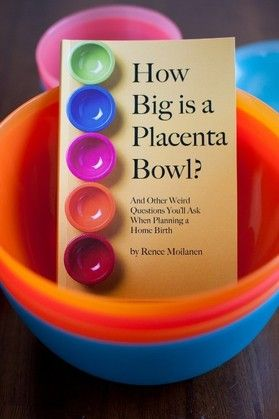 How Big is a Placenta Bowl?  And Other Weird Questions You'll Ask When Planning a Home Birth