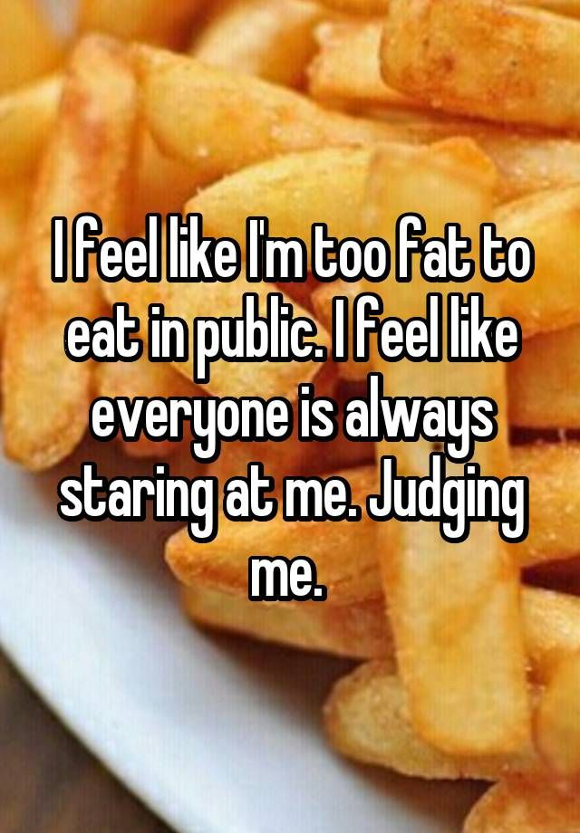 """I feel like I'm too fat to eat in public. I feel like everyone is always staring at me. Judging me. """