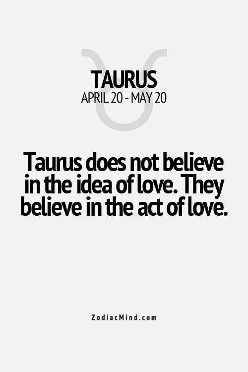 Taurus does not believe in the idea of love.They believe in the act of love