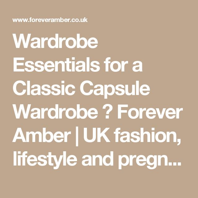 Wardrobe Essentials for a Classic Capsule Wardrobe ⋆ Forever Amber   UK fashion, lifestyle and pregnancy blog