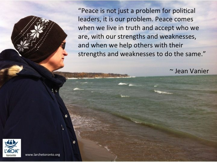 """""""Peace is not just a problem for political leaders, it is our problem. Peace comes when we live in truth and accept who we are, with our strengths and weaknesses, and when we help others with their strengths and weaknesses to do the same."""" ~ Jean Vanier #inspirations #l'arche #quotes #jeanvanier #peace"""