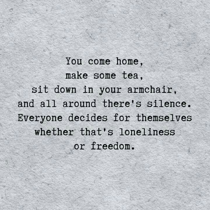10/26/2016. You come home, make some tea, sit down in your armchair, and all around you there's silence. Everyone decides for themselves whether that's loneliness or freedom.