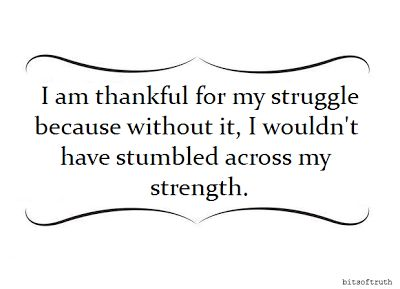 I am thankful for my struggle because without it, I wouldn't have stumbled across my strength.