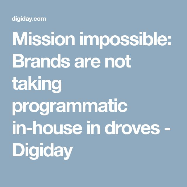 Mission impossible: Brands are not taking programmatic in-house in droves - Digiday