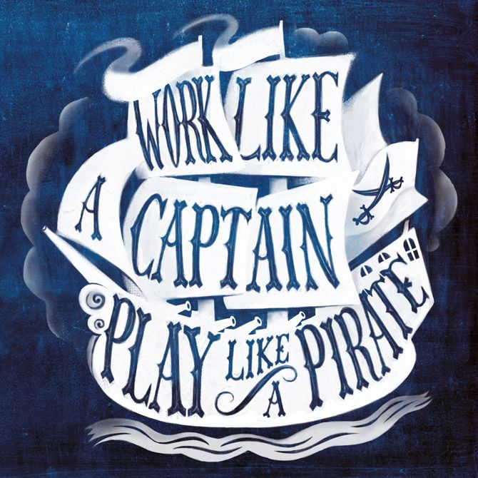 Work like a captain play like a pirate. Great quote