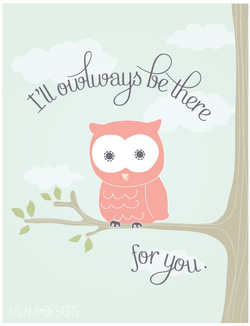 @Estreya McCanna and @Abbey Brown Doyle  This made me think of both of you :)   I'll owlways be there for you printable.