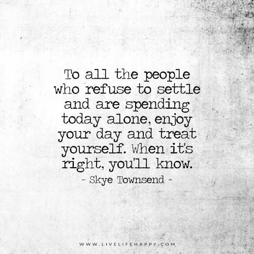 To all the people who refuse to settle and are spending today alone, enjoy your day and treat yourself. When it's right, you'll know. - Skye Townsend
