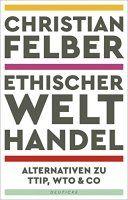 Zusammenfassung Ethischer Welthandel von Christian Felber. Darf man als fortschrittlich denkender Mensch überhaupt gegen Freihandel sein?