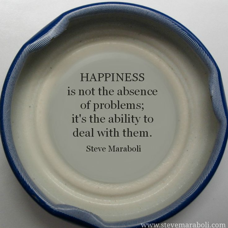 """Happiness is not the absence of problems; it's the ability to deal with them."" - Steve Maraboli #quote"