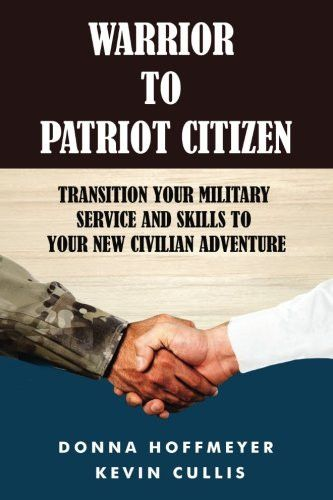 Warrior to Patriot Citizen: Transition your military service and skills to your new civilian adventu