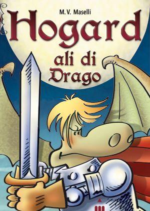 HOGARD - ALI DI DRAGO, di Mirco Maselli. Narrativa. Età indicativa: dai 7 anni.