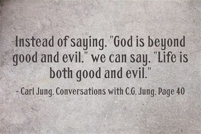 """Instead of saying, """"God is beyond good and evil,"""" we can say, """"Life is both good and evil."""" ~Carl Jung, Conversations with C.G. Jung, Page 4..."""