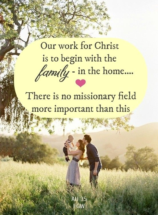 Our work for Christ is to begin with the family, in the home.... There is no missionary field more important than this....AH 35, Ellen G White