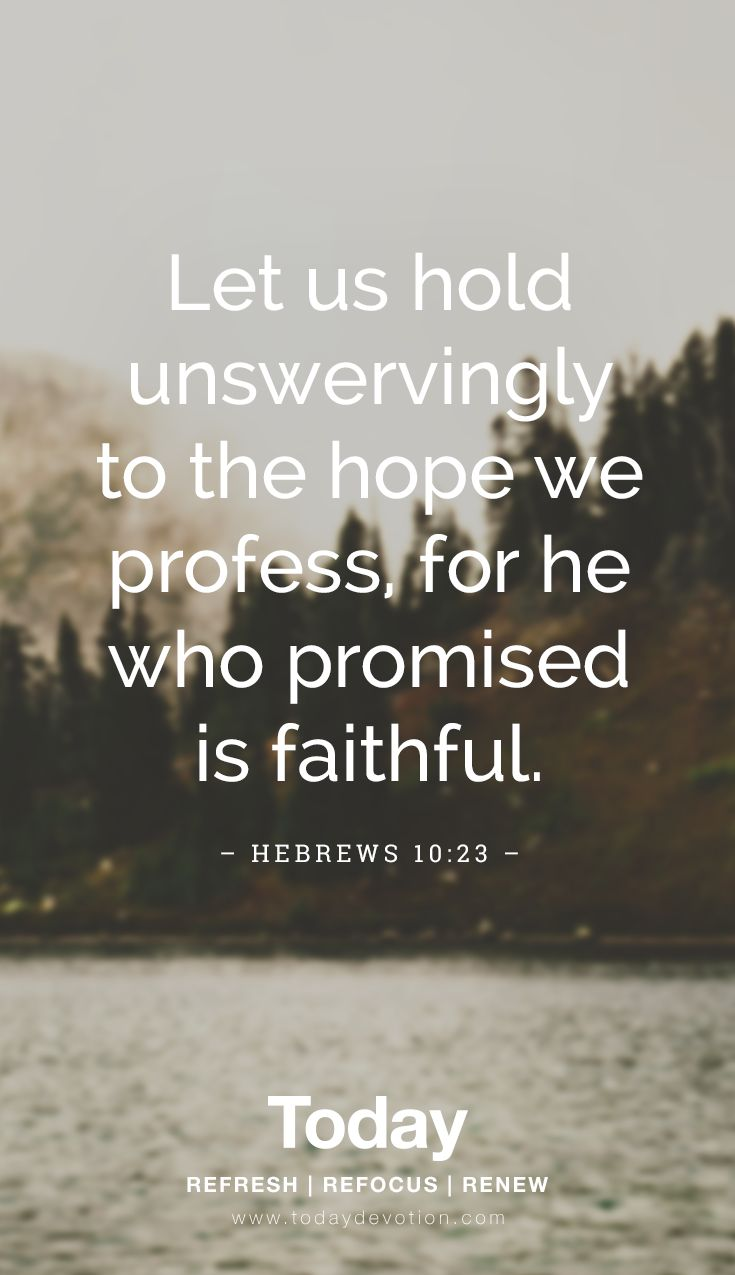 """Let us hold unswervingly to the hope we profess, for he who promised is faithful."" Hebrews 10:23"