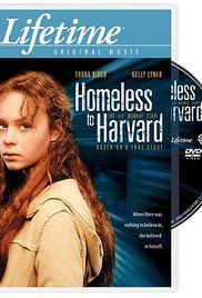 Homeless to Harvard: The Liz Murray Story - Based on a true story. Liz Murray is a young girl who is taken care of by her loving, but drug-addicted parents. Liz becomes homeless at 15 and after a tragedy comes upon her, she begins her work to finish high school.
