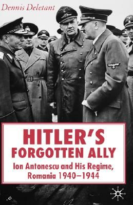 Hitler's Forgotten Ally: Ion Antonescu and his Regime, Romania, 1940 -1944 by Dennis Deletant