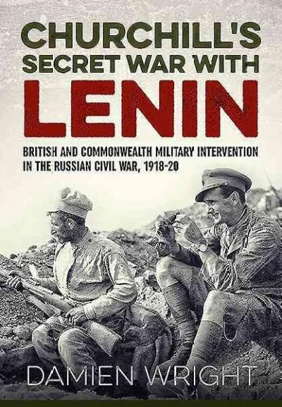 Churchill's Secret War With Lenin: British and Commonwealth Military Intervention in the Russian Civil War 1918-20