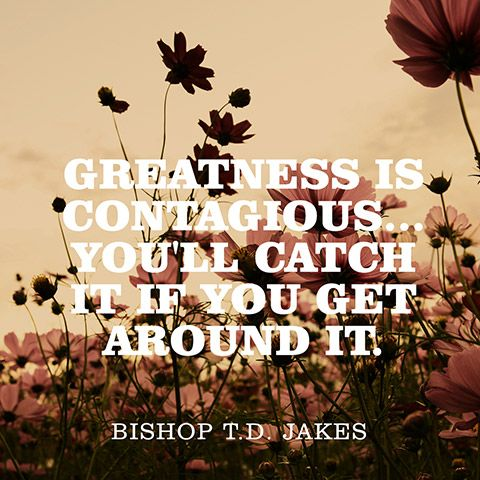 """Greatness is contagious...You'll catch it if you get around it."" — Bishop T.D. Jakes"