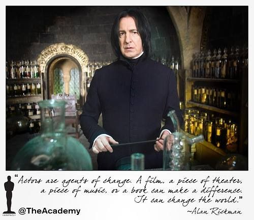"""Actors are agents of change. A film, a piece of theatre, a piece of music, or a book can make a difference. It can change the world.""  ~Alan Rickman"