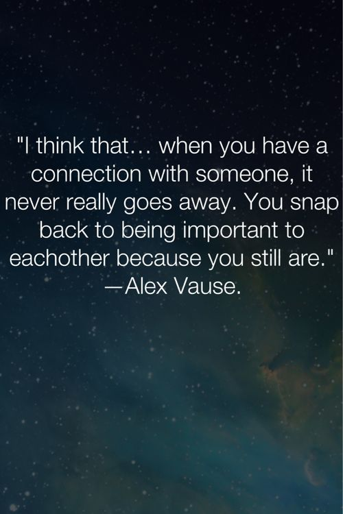 I think that when you have a connection with someone, it never really goes away. You snap back to being important to eachother because you still are..