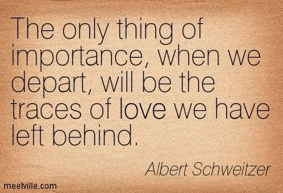 The only thing of importance, when we depart, will be the traces of love we have left behind. Albert Schweitzer