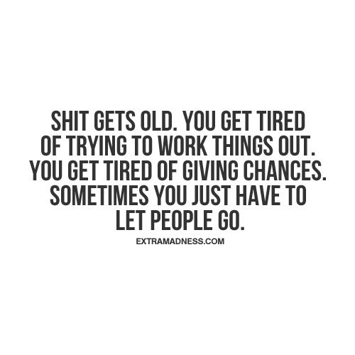 Shit gets old. You get tired of trying to work things out. You get tired of giving chances. Sometimes you just have to let people go.