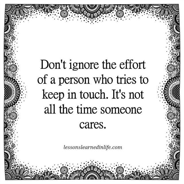 Don't ignore the effort of a person who tries to keep in touch, it's not all the time someone cares.