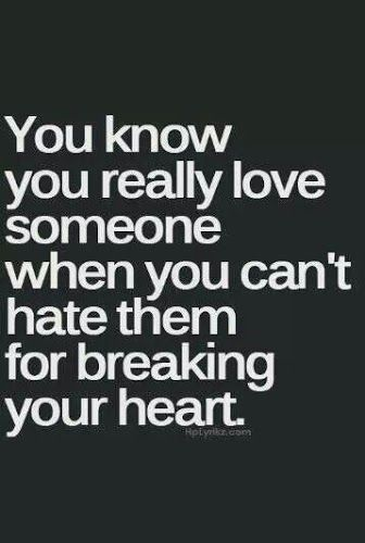 You know you really love someone when you can't hate them for breaking your heart.