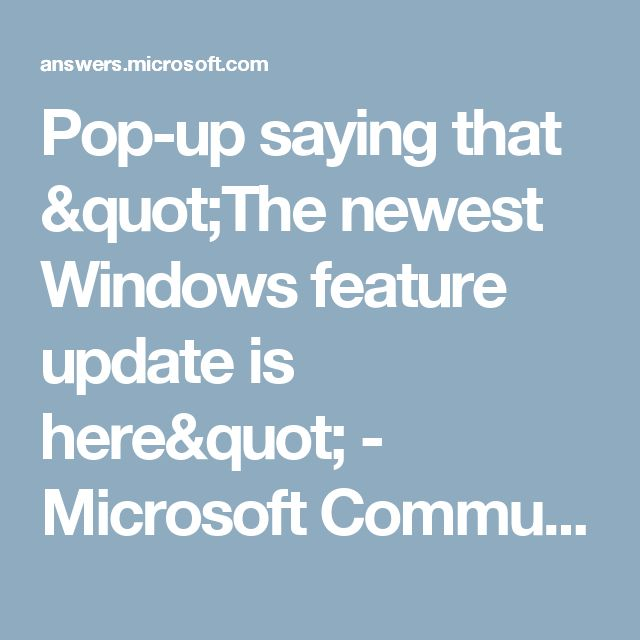 "Pop-up saying that ""The newest Windows feature update is here"" - Microsoft Community"