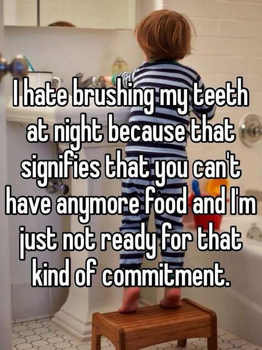 I hate brushing my teeth at night because that signifies that you can't have anymore food and I'm just not ready for that kind of commitment.....
