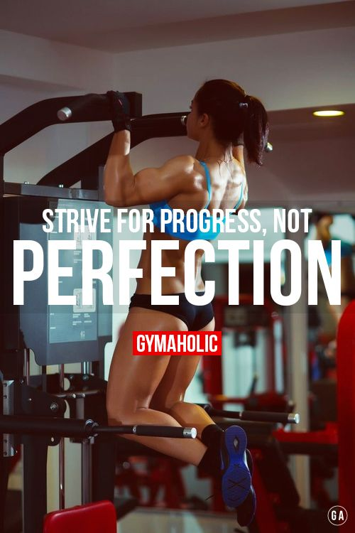 Strive for progress, not perfection ! Perfection doesn't exist. http://www.gymaholic.co