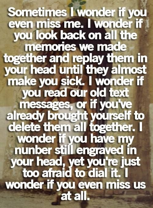 Sometimes I wonder if you even miss me. I wonder if you look back on all the memories we made together and replay them in your head until they almost make you sick. I wonder if you read our old text messages or the messages I wrote in the cards I gave you. I wonder if you miss us at all.