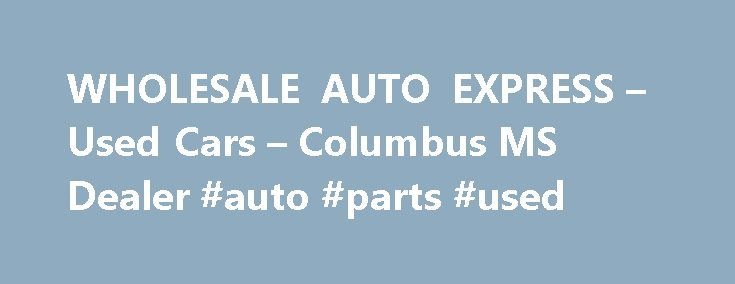 WHOLESALE AUTO EXPRESS – Used Cars – Columbus MS Dealer #auto #parts #used http://auto.nef2.com/wholesale-auto-express-used-cars-columbus-ms-dealer-auto-parts-used/  #wholesale cars # WHOLESALE AUTO EXPRESS – Columbus MS, 39705 Columbus, MS Used Cars, Used Pickup Trucks Lot Serving Caledonia, Columbus At WHOLESALE AUTO EXPRESS in Columbus, MS, we strive to achieve our main priority, customer satisfaction. We do this by providing great Used Cars, Pickup Trucks at affordable prices while…
