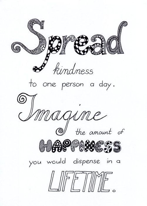Spread kindness to at least one person a day. Imagine the amount of happiness you would dispense in a lifetime