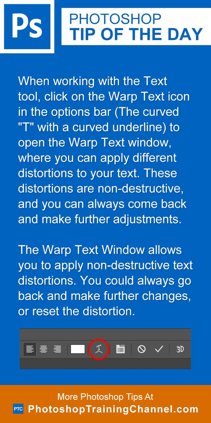 """When working with the Text tool, click on the Warp Text icon in the options bar (The curved """"T"""" with a curved underline) to open the Warp Text window where you can apply different distortions to your text. These distortions are non-destructive, and you can always come back and make further adjustments.The Warp Text Window allows you to apply non-destructive text distortions. You could always go back and make further changes, or reset the distortion."""
