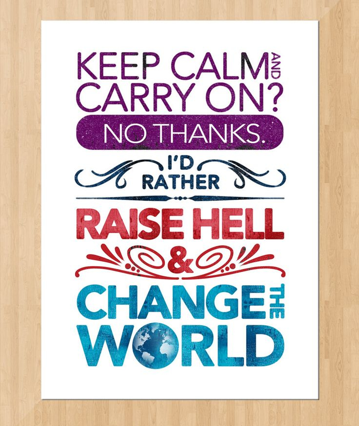 """""""Keep calm and carry on? No thanks. I'd rather raise hell and change the world."""""""