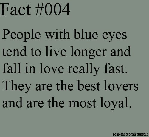 People with blue eyes tend to live longer and fall in love really fast ... they are best lovers and are the most loyal ♥♥♥