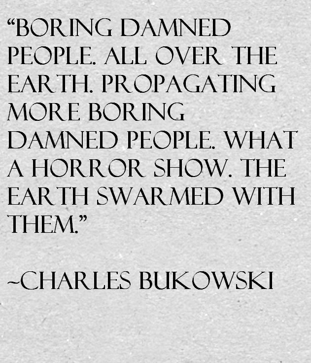 Boring damed people all over the earth, propagating more boring, damed people. What a horror show. The earth swarmed with them. - Charles Bukowski
