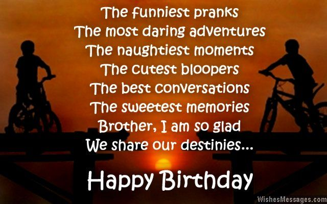 The funniest pranks, the most daring adventures. The naughtiest moments, the cutest bloopers. The best conversations, the sweetest memories – brother, I am so glad we share our destinies. Happy birthday. via WishesMessages.com