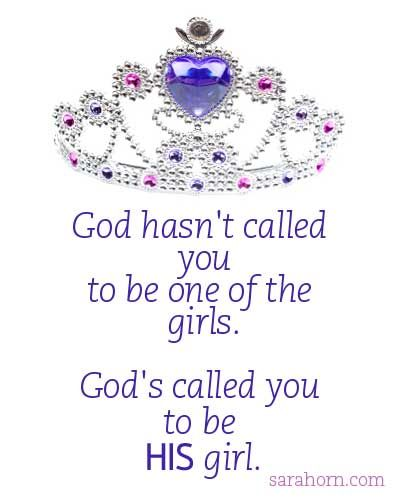God hasn't called you to be one of the girls. God's called you to be HIS girl.