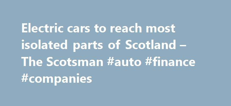 Electric cars to reach most isolated parts of Scotland – The Scotsman #auto #finance #companies http://nef2.com/electric-cars-to-reach-most-isolated-parts-of-scotland-the-scotsman-auto-finance-companies/  #private car sales # Electric cars to reach most isolated parts of Scotland Have your say SURGE in demand has seen massive investment in setting up additional charging points across region 900k of investment hoped to give drivers more confidence The geography of the Highlands may not lend…